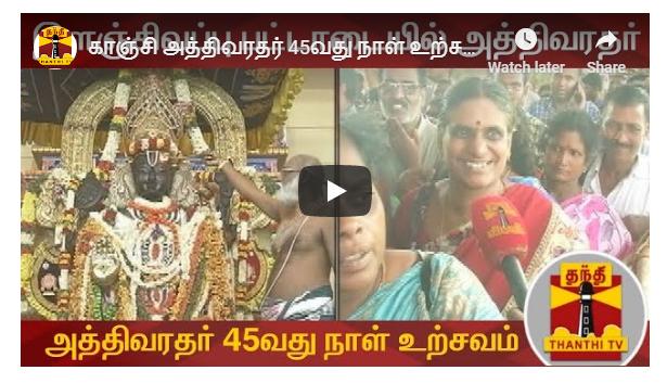 காஞ்சி அத்திவரதர் 45வது நாள் உற்சவம்
