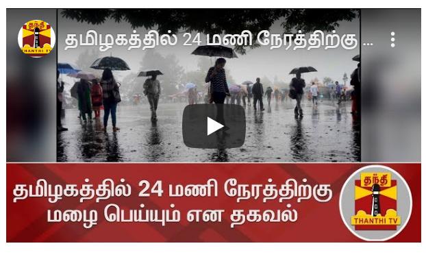 தமிழகத்தில் 24 மணி நேரத்திற்கு மழை பெய்யும் என தகவல்