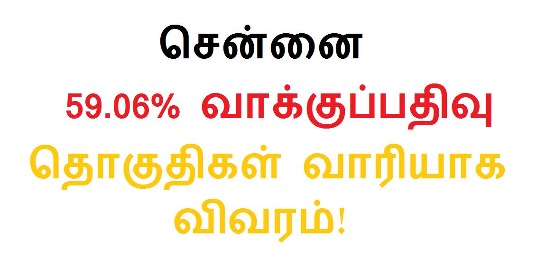 சென்னை மாவட்டம் 59.06 சதவீத வாக்குப்பதிவு தொகுதிகள் வாரியாக விவரம்!